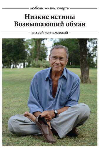 Любовь, жизнь, смерть: Низкие истины, Возвышающий обман Кончаловский А.С.