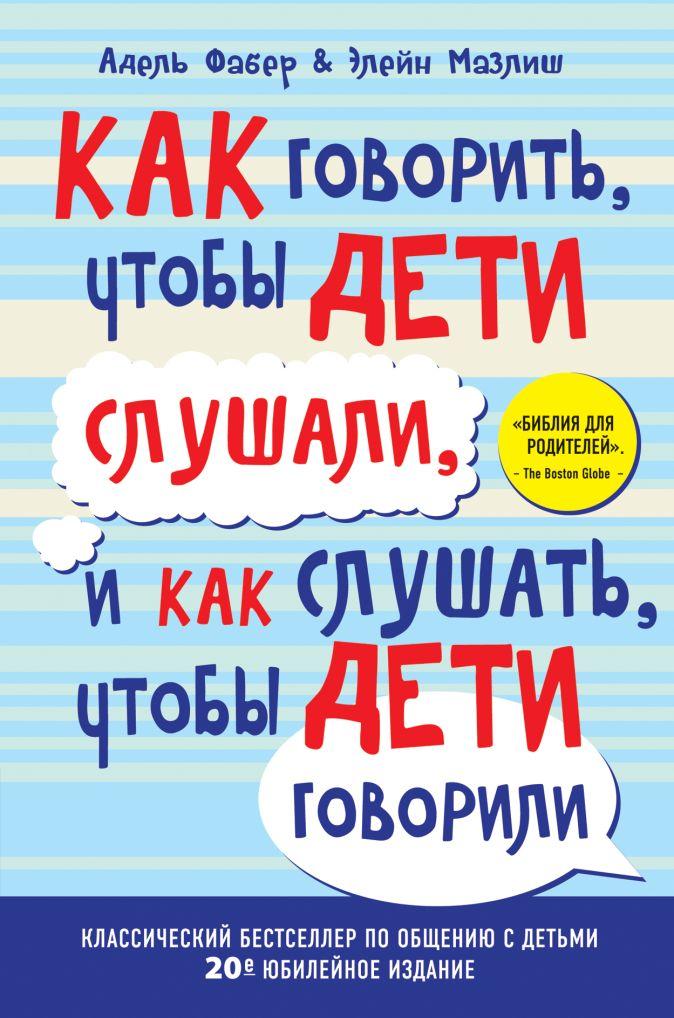 Как говорить, чтобы дети слушали, и как слушать, чтобы дети говорили (переплет) Фабер А., Мазлиш Э.