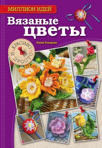 Токарева Елена Анатольевна - Вязаные цветы: красиво и просто обложка книги