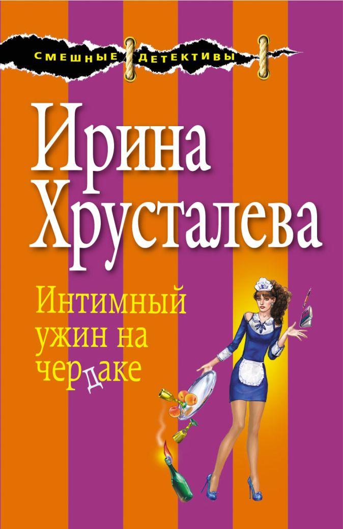 Ирина Хрусталева - Интимный ужин на чердаке обложка книги