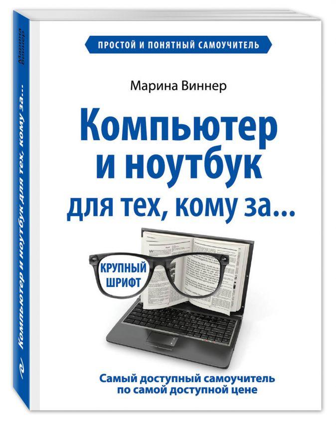 Компьютер и ноутбук для тех, кому за. Простой и понятный самоучитель Марина Виннер