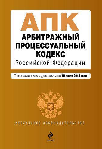 Арбитражный процессуальный кодекс Российской Федерации : текст с изм. и доп. на 10 июля 2014 г.