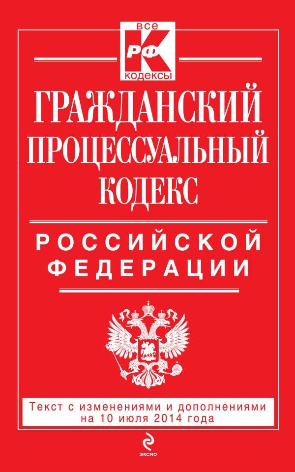 Гражданский процессуальный кодекс Российской Федерации : текст с изм. и доп. на 10 июля 2014 г.