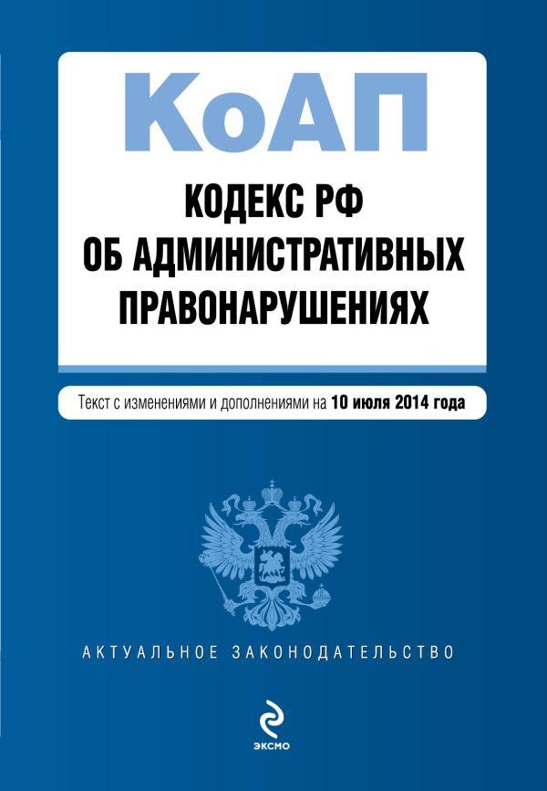Кодекс Российской Федерации об административных правонарушениях : текст с изм. и доп. на 10 июля 2014 г.