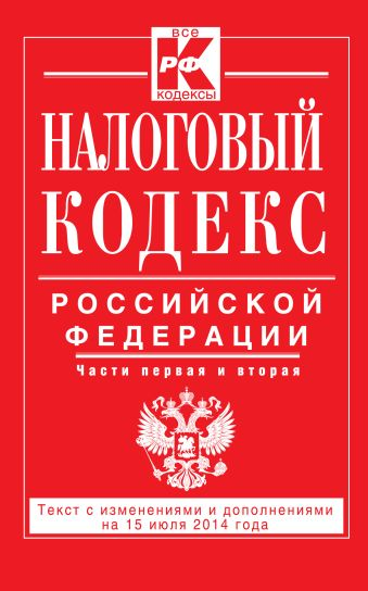 Налоговый кодекс Российской Федерации. Части первая и вторая : текст с изм. и доп. на 15 июля 2014 г.