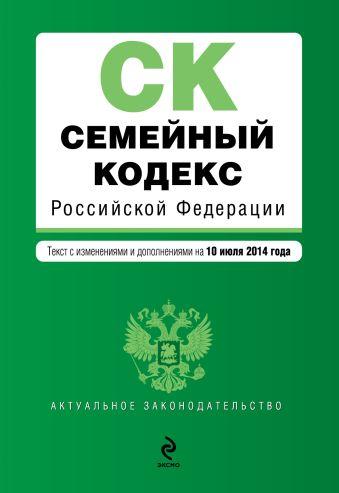 Семейный кодекс Российской Федерации : текст с изм. и доп. на 10 июля 2014 г.