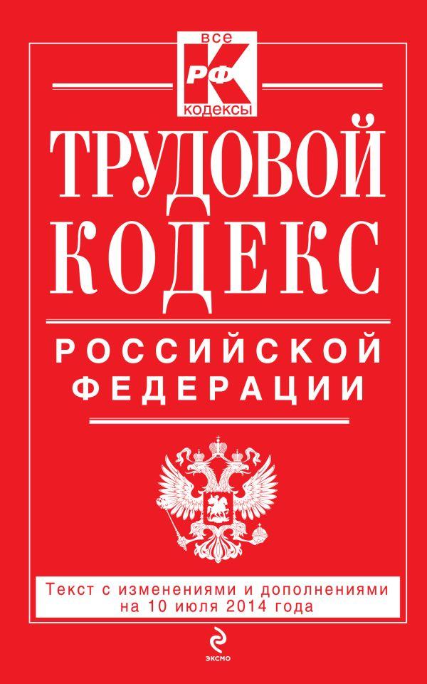 Трудовой кодекс Российской Федерации: текст с изм. и доп. на 10 июля 2014 г.