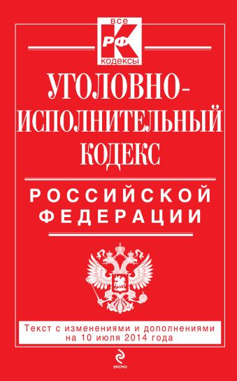 Уголовно-исполнительный кодекс Российской Федерации : текст с изм. и доп. на 10 июля 2014 г.