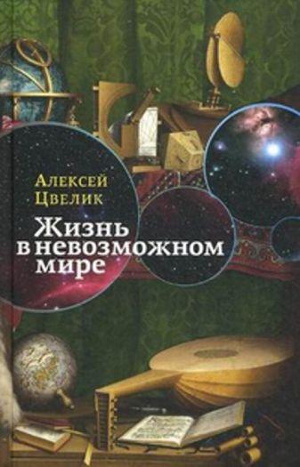 Цвелик А. - Жизнь в невозможном мире: Краткий курс физики для лириков обложка книги