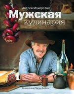 Макаревич Андрей: кулинарный подарок для мужчин и не только (обложка)