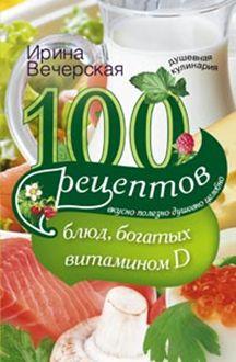 100 рецептов блюд, богатыми витамином D. Вкусно, полезно, душевно, целебно. Вечерская И. Вечерская И.