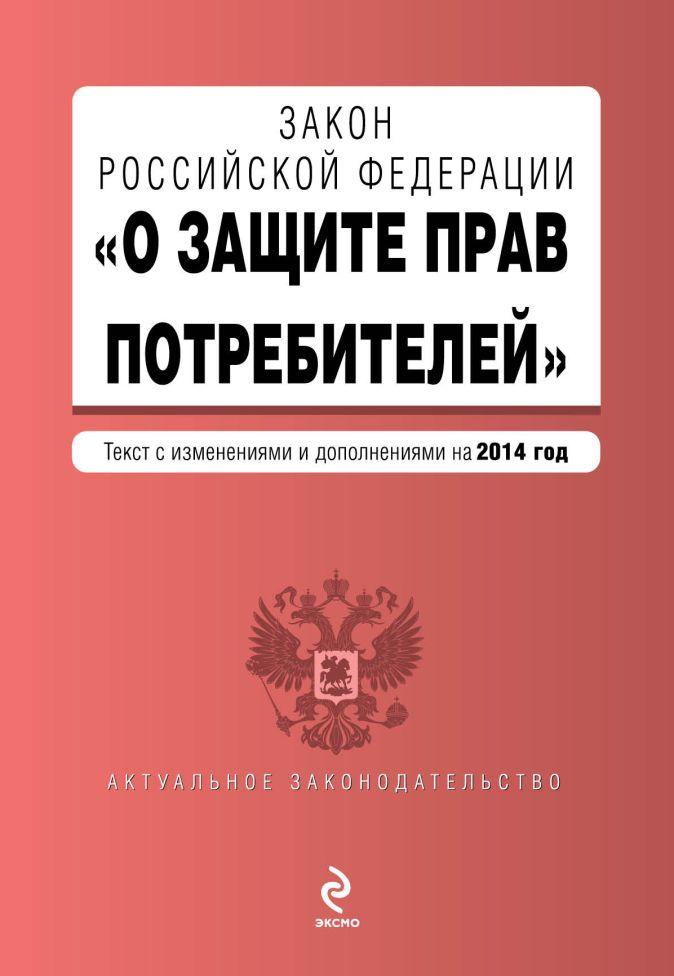 """Закон РФ """"О защите прав потребителей"""": текст с изм. и доп. на 2014 год (с последними изменениями)"""