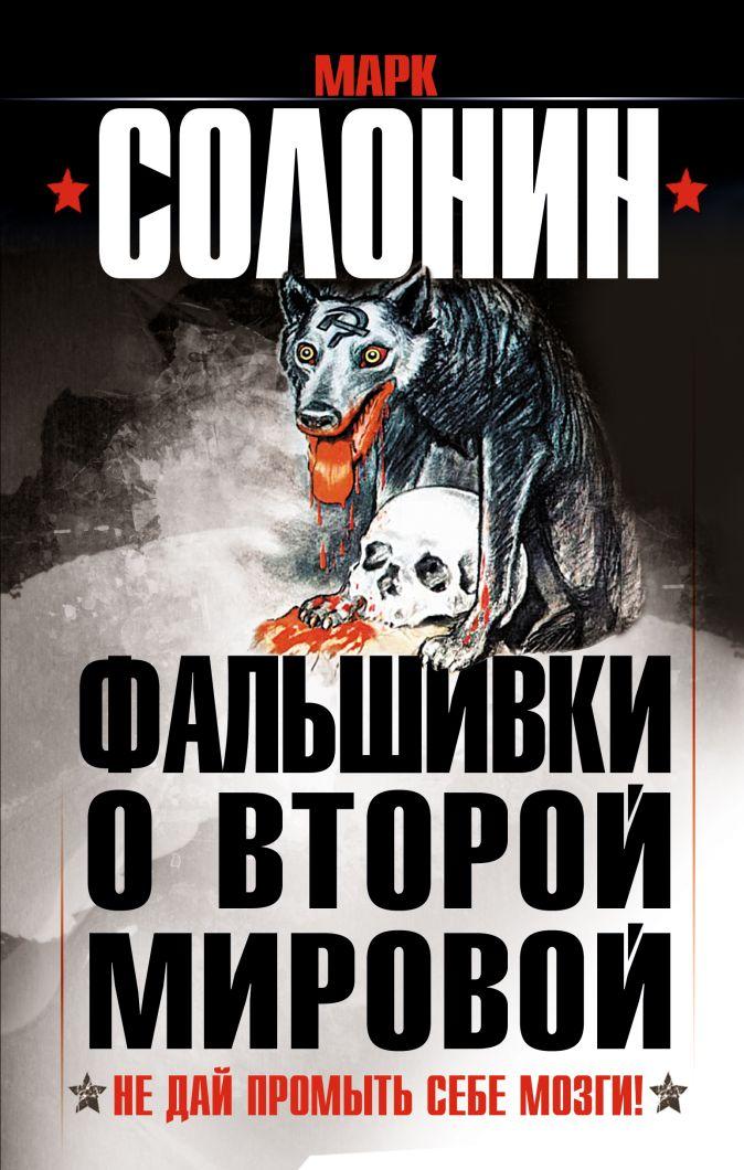 Солонин М.С. - Фальшивки о Второй Мировой. Не дай промыть себе мозги! обложка книги