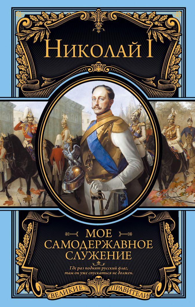 Николай I Романов - Мое самодержавное служение обложка книги