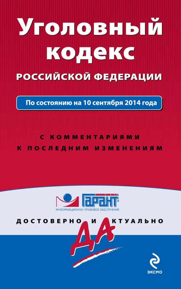 Уголовный кодекс РФ. По состоянию на 10 сентября 2014 года. С комментариями к последним изменениям