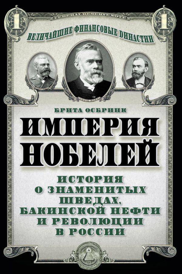 Империя Нобелей: история о знаменитых шведах, бакинской нефти и революции в России Осбринк Б.