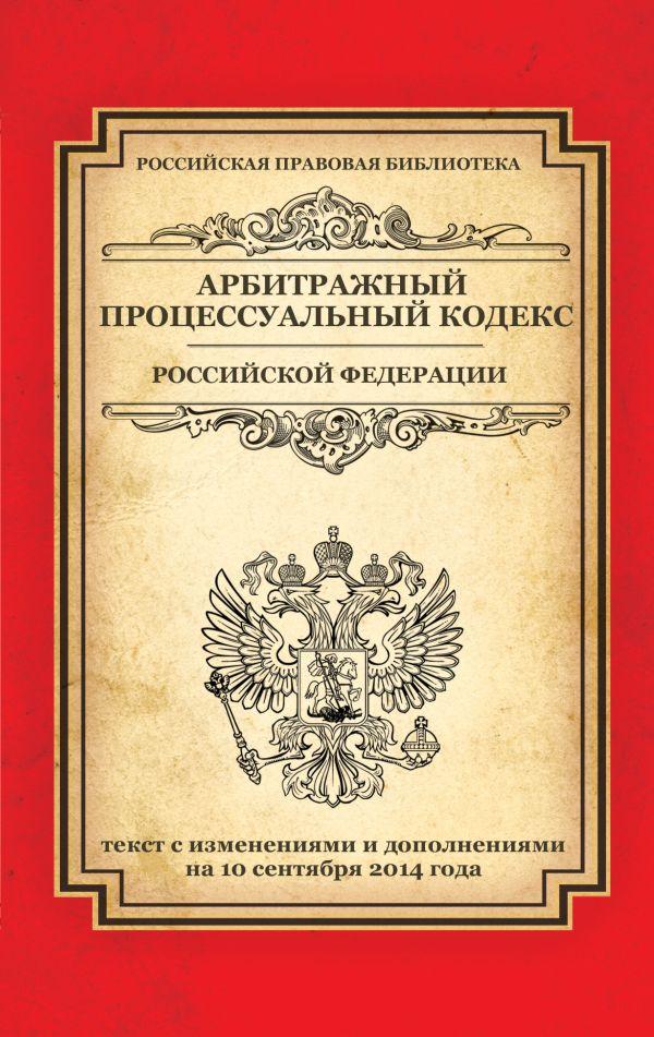 Арбитражный процессуальный кодекс Российской Федерации: текст с изм. и доп. на 10 сентября 2014 г.