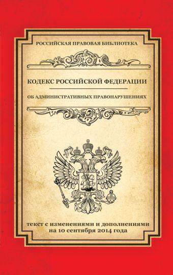 Кодекс Российской Федерации об административных правонарушениях: текст с изм. и доп. на 10 сентября 2014 г.