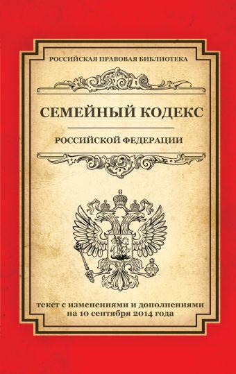 Семейный кодекс Российской Федерации: текст с изм. и доп. на 10 сентября 2014 г.