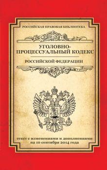 Уголовно-процессуальный кодекс Российской Федерации: текст с изм. и доп. на 10 сентября 2014 г.