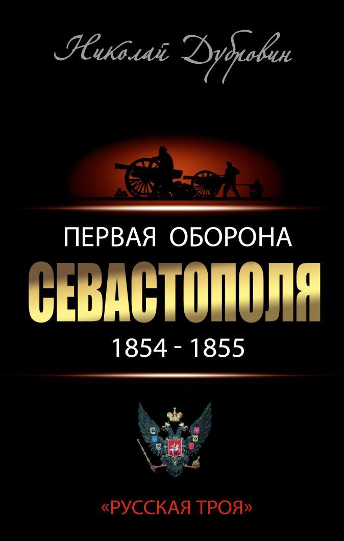Дубровин Н.Ф. - Первая оборона Севастополя 1854–1855 гг. «Русская Троя» обложка книги