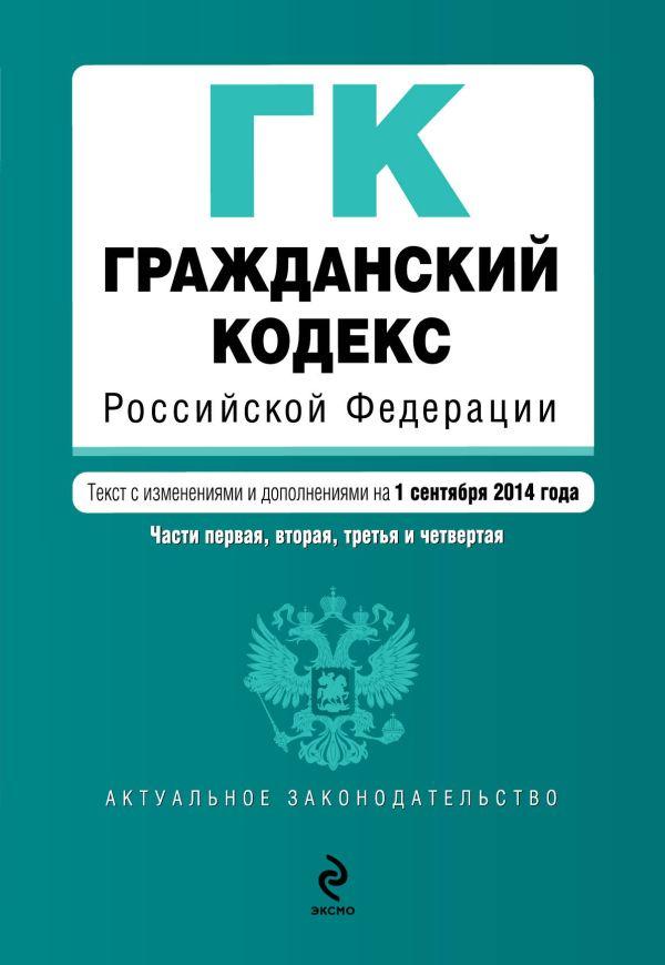 Гражданский кодекс Российской Федерации. Части первая, вторая, третья и четвертая : текст с изм. и доп. на 1 сентября 2014 г.