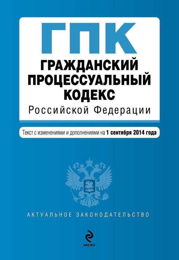 Гражданский процессуальный кодекс Российской Федерации : текст с изм. и доп. на 1 сентября 2014 г.