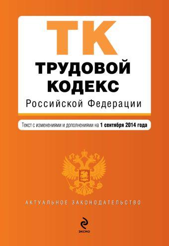 Трудовой кодекс Российской Федерации : текст с изм. и доп. на 1 сентября 2014 г.