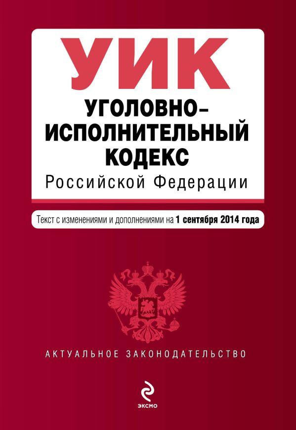 Уголовно-исполнительный кодекс Российской Федерации : текст с изм. и доп. на 1 сентября 2014 г.