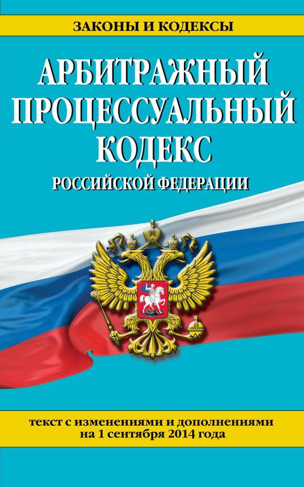 Арбитражный процессуальный кодекс Российской Федерации : текст с изм. и доп. на 1 сентября 2014 г.