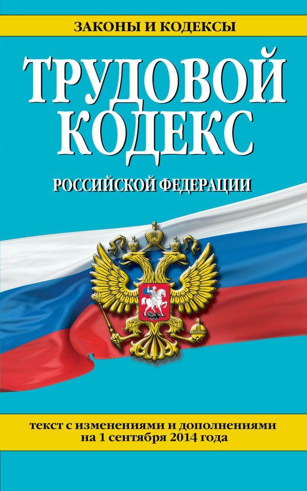 Трудовой кодекс Российской Федерации: текст с изм. и доп. на 1 сентября 2014 г.