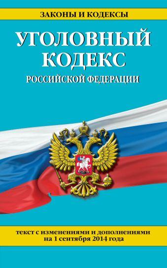 Уголовный кодекс Российской Федерации : текст с изм. и доп. на 1 сентября 2014 г.