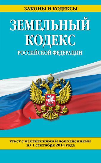 Земельный кодекс Российской Федерации : текст с изм. и доп. на 1 сентября 2014 г.