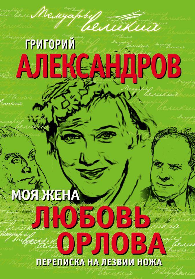 Григорий Александров - Моя жена Любовь Орлова. Переписка на лезвии ножа обложка книги