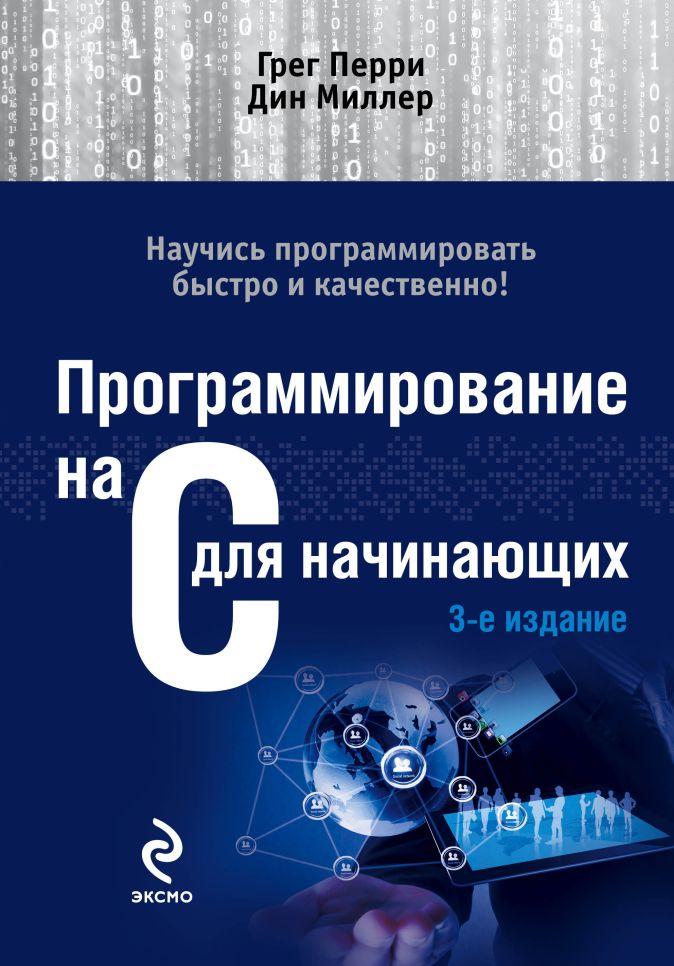 Грег Перри, Дин Миллер - Программирование на C для начинающих. 3-е издание обложка книги