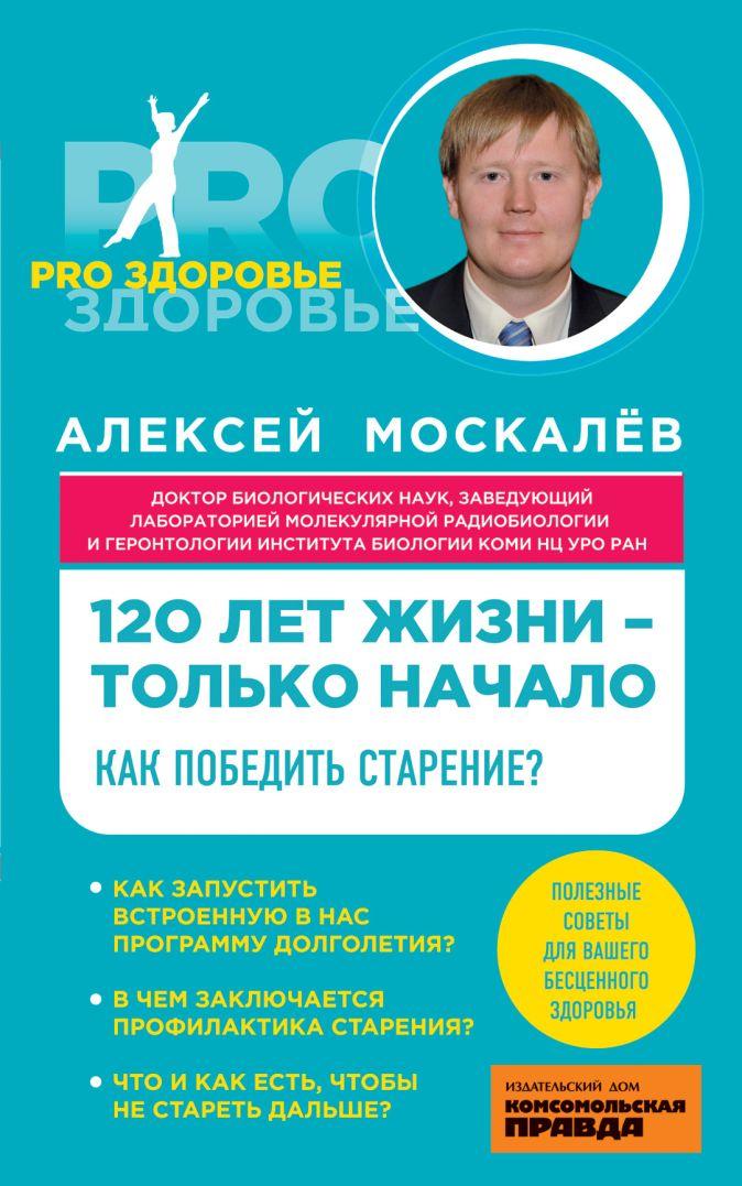 Москалев А.А. - 120 лет жизни – только начало. Как победить старение? обложка книги
