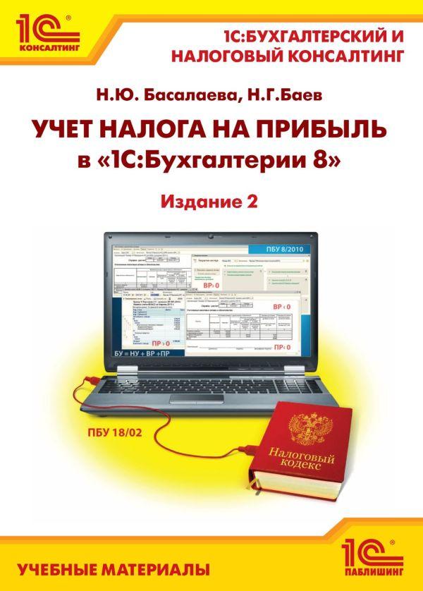 """Учет налога на прибыль в """"1С:Бухгалтерии 8"""". Издание 2 Басалаева Н.Ю.; Баев Н.Г."""