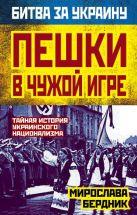 Бердник М.А. - Пешки в чужой игре. Тайная история украинского национализма' обложка книги