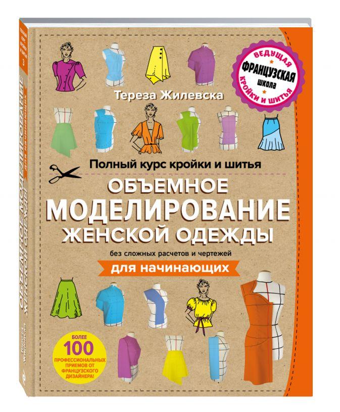 Тереза Жилевска - Полный курс кройки и шитья. Объемное моделирование женской одежды без сложных расчетов и чертежей. Для начинающих обложка книги