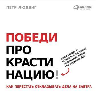 Людвиг П. - Победи прокрастинацию! Как перестать откладывать дела на завтра обложка книги