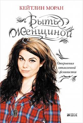 Моран К. - Быть женщиной: Откровения отъявленной феминистки  обложка книги