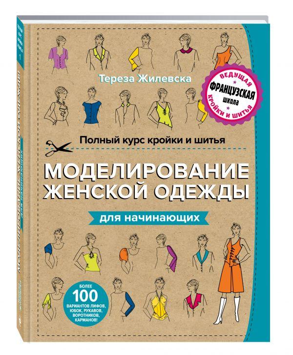 Полный курс кройки и шитья. Моделирование женской одежды для начинающих Жилевска Т.