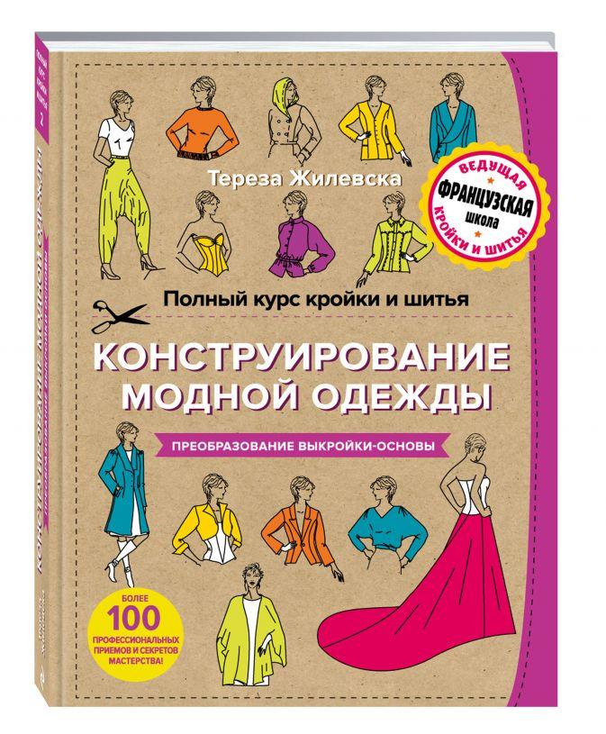 Полный курс кройки и шитья. Конструирование модной одежды. Преобразование выкройки-основы Тереза Жилевска