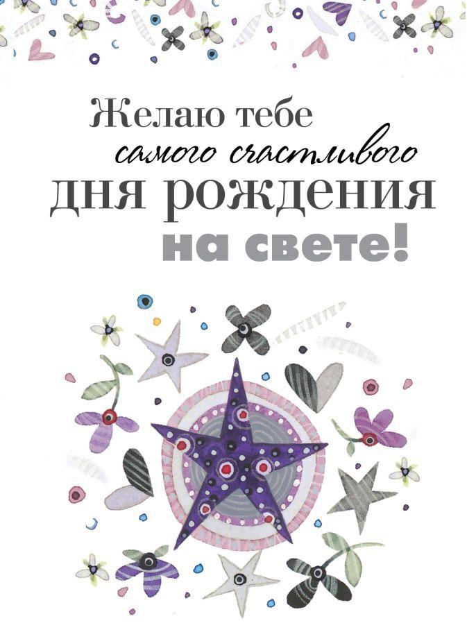Желаю тебе самого счастливого дня рождения на свете! Ольга Епифанова