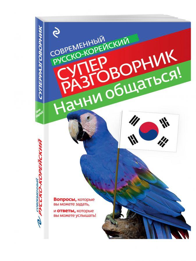 С.А. Тортика - Начни общаться! Современный русско-корейский суперразговорник обложка книги