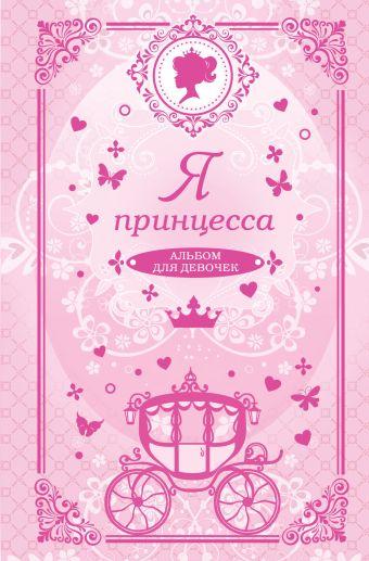 Я принцесса. Альбом для девочек: Анкеты, тесты, творческие задания, советы, правила этикета