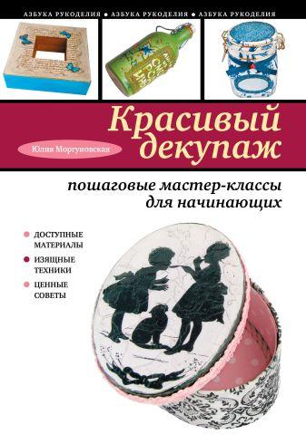 Юлия Моргуновская - Красивый декупаж: пошаговые мастер-классы для начинающих обложка книги