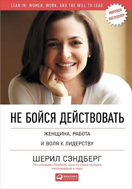 Не бойся действовать: Женщина, работа и воля к лидерству Сэндберг Ш.,Сковелл Н.