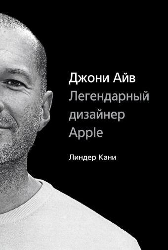 Джони Айв. Легендарный дизайнер Apple Кани Л.