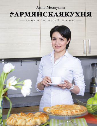 Армянская кухня. Рецепты моей мамы Мелкумян А.